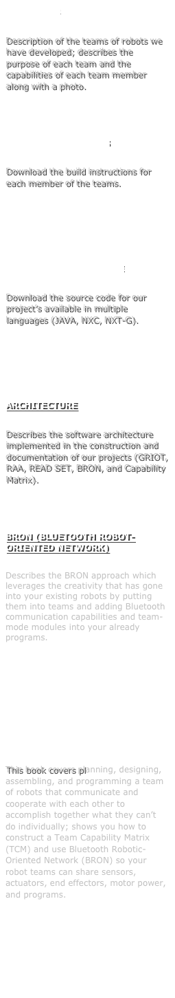OUR TEAMS Description of the teams of robots we have developed; describes the purpose of each team and the capabilities of each team member along with a photo.  BUILD INSTRUCTIONS Download the build instructions for each member of the teams.   PROJECT'S SOURCE CODE Download the source code for our project's available in multiple languages (JAVA, NXC, NXT-G).   ARCHITECTURE Describes the software architecture implemented in the construction and documentation of our projects (GRIOT, RAA, READ SET, BRON, and Capability Matrix).  BRON (BLUETOOTH ROBOT-ORIENTED NETWORK) Describes the BRON approach which leverages the creativity that has gone into your existing robots by putting them into teams and adding Bluetooth communication capabilities and team-mode modules into your already programs.      BUILD YOUR OWN TEAMS OF ROBOTS USING LEGO MINDSTORMS AND BLUETOOTH BOOK  This book covers planning, designing, assembling, and programming a team of robots that communicate and cooperate with each other to accomplish together what they can't do individually; shows you how to construct a Team Capability Matrix (TCM) and use Bluetooth Robotic-Oriented Network (BRON) so your robot teams can share sensors, actuators, end effectors, motor power, and programs.